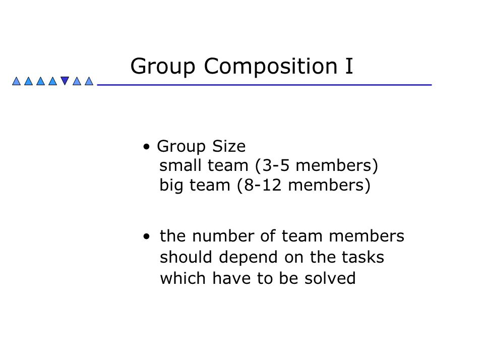 Group Composition I Group Size small team (3-5 members) big team (8-12 members)