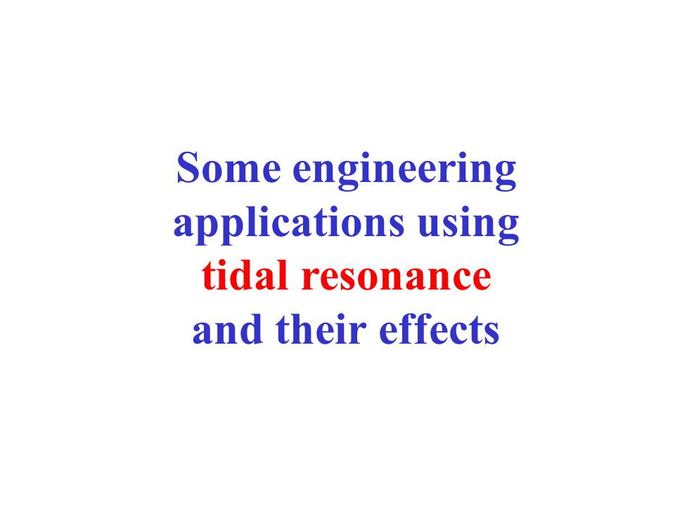 Some engineering applications using tidal resonance and their effects