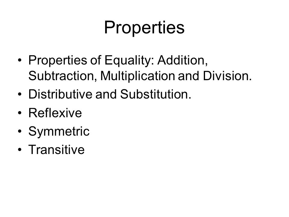 Properties Properties of Equality: Addition, Subtraction, Multiplication and Division. Distributive and Substitution.