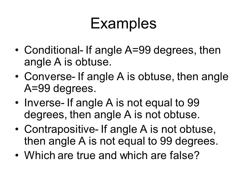Examples Conditional- If angle A=99 degrees, then angle A is obtuse.