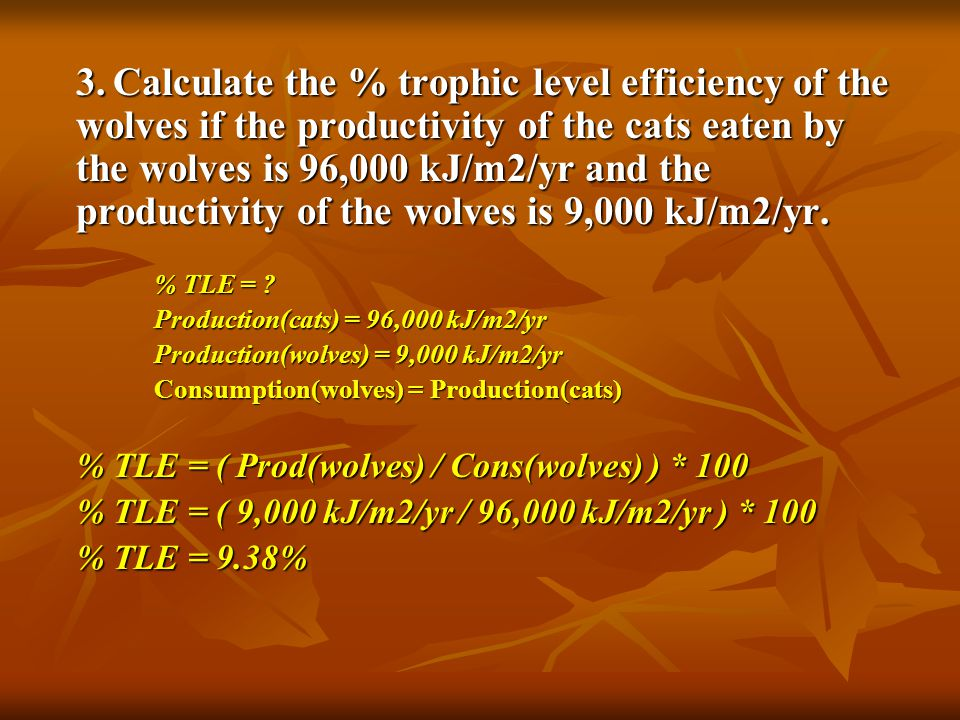 3. Calculate the % trophic level efficiency of the wolves if the productivity of the cats eaten by the wolves is 96,000 kJ/m2/yr and the productivity of the wolves is 9,000 kJ/m2/yr.
