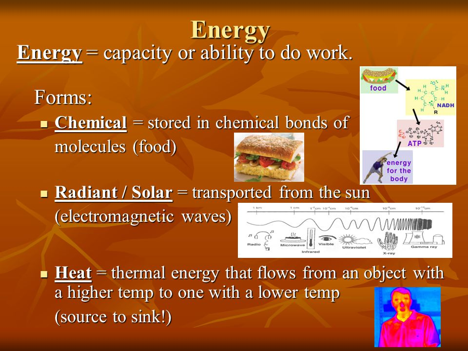 Energy Energy = capacity or ability to do work. Forms: