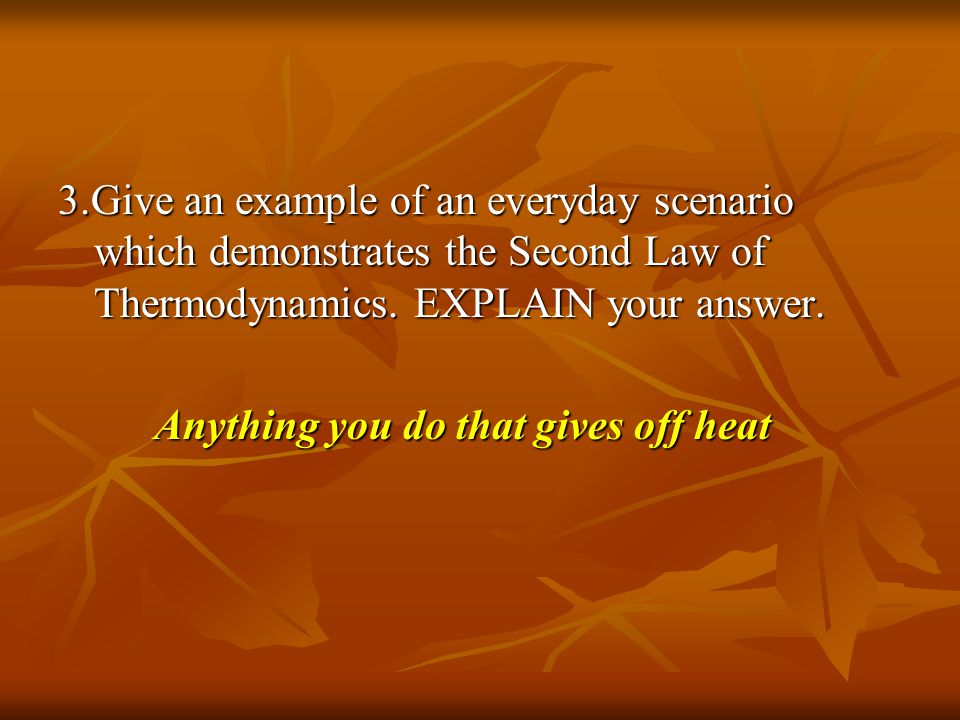 3.Give an example of an everyday scenario which demonstrates the Second Law of Thermodynamics. EXPLAIN your answer.
