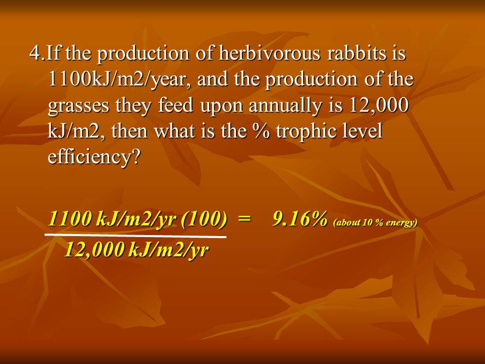 4.If the production of herbivorous rabbits is 1100kJ/m2/year, and the production of the grasses they feed upon annually is 12,000 kJ/m2, then what is the % trophic level efficiency
