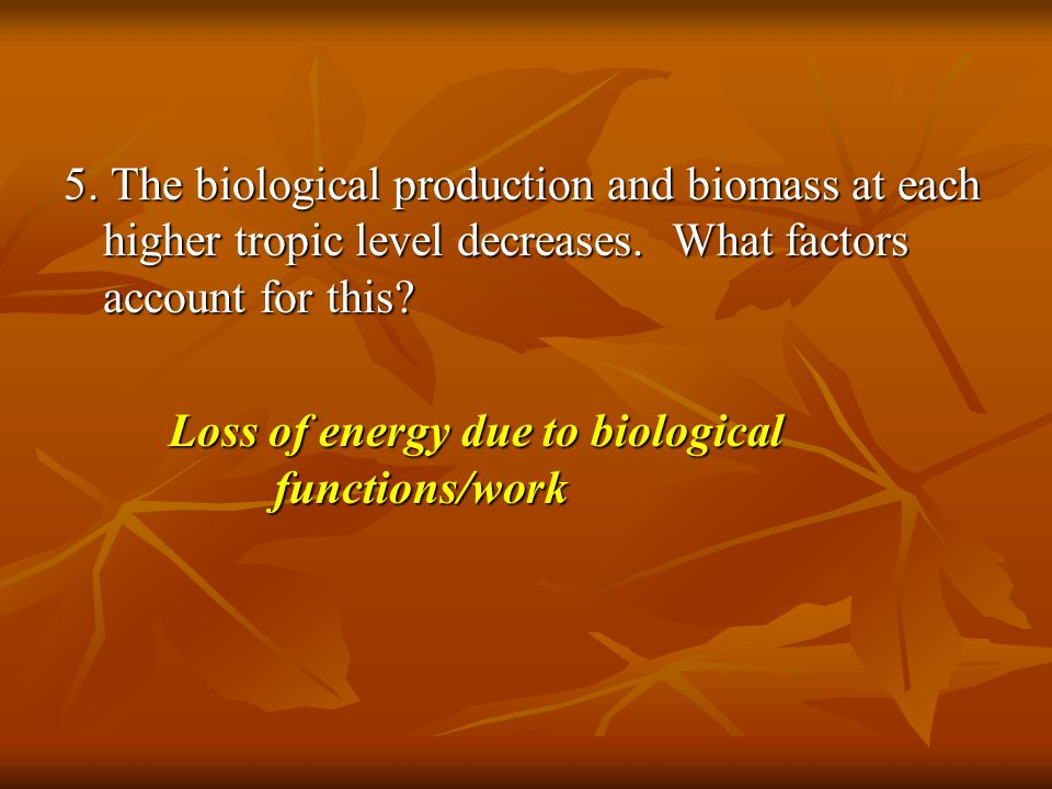 5. The biological production and biomass at each higher tropic level decreases. What factors account for this