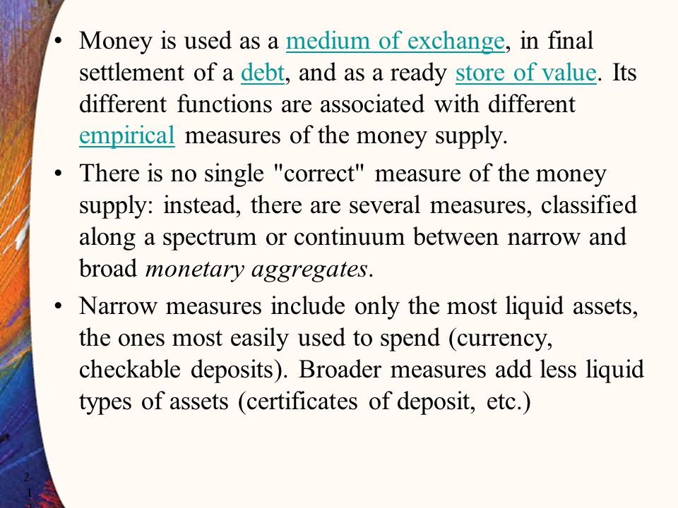 Money is used as a medium of exchange, in final settlement of a debt, and as a ready store of value. Its different functions are associated with different empirical measures of the money supply.