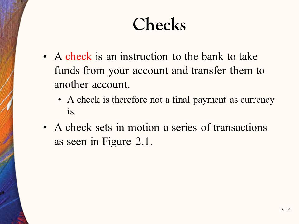 Checks A check is an instruction to the bank to take funds from your account and transfer them to another account.