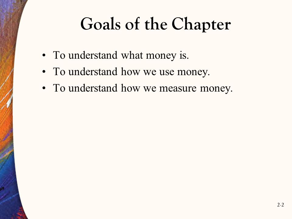 Goals of the Chapter To understand what money is.