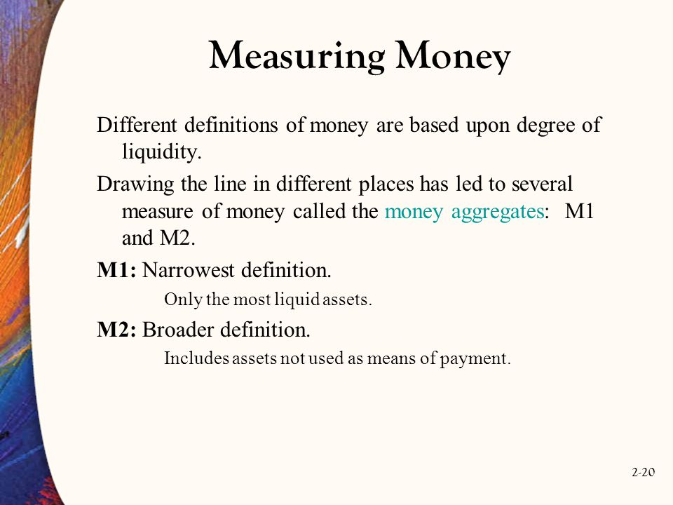 Measuring Money Different definitions of money are based upon degree of liquidity.