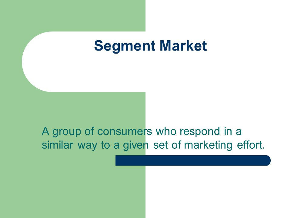 Segment Market A group of consumers who respond in a similar way to a given set of marketing effort.