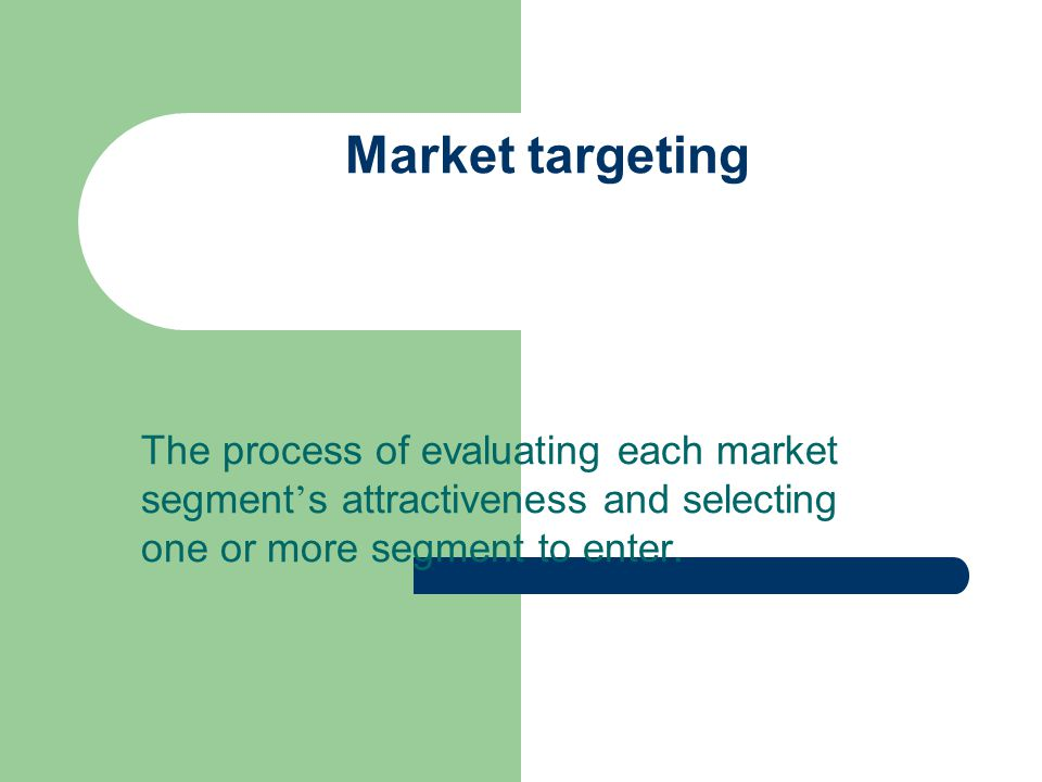 Market targeting The process of evaluating each market segment's attractiveness and selecting one or more segment to enter.