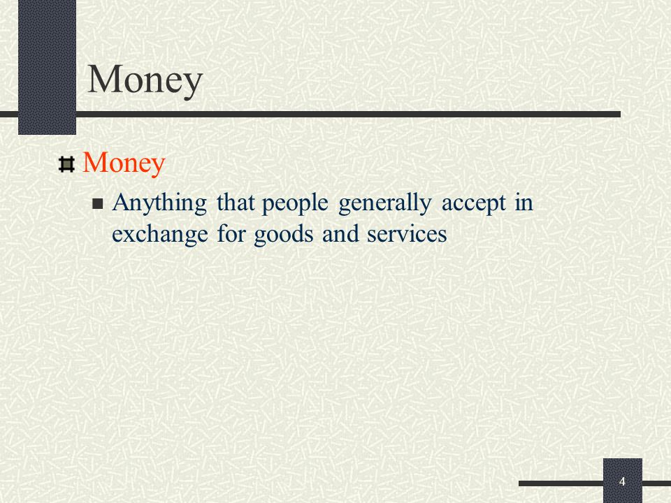 Money Money Anything that people generally accept in exchange for goods and services