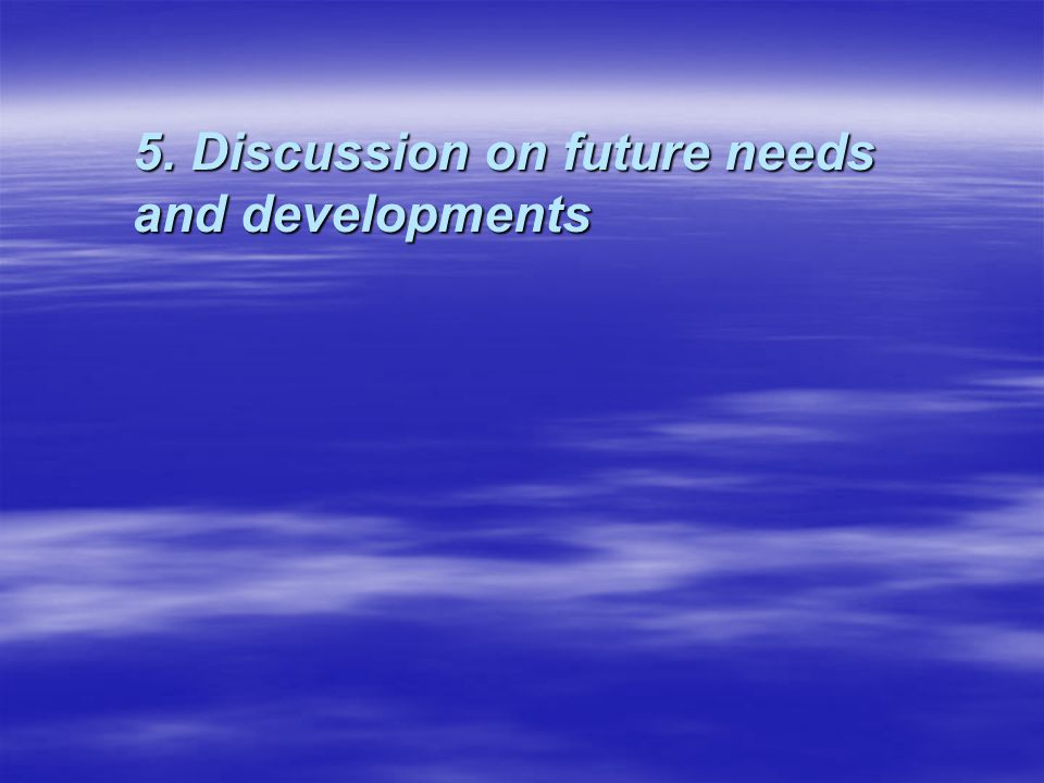 5. Discussion on future needs and developments