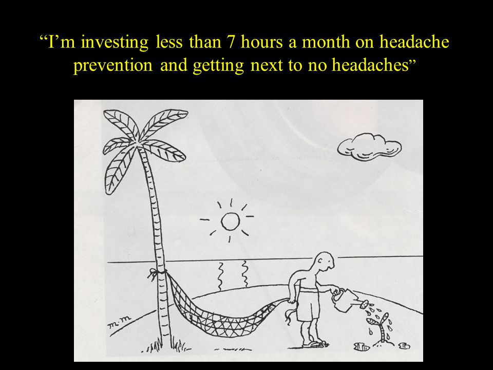 I'm investing less than 7 hours a month on headache prevention and getting next to no headaches