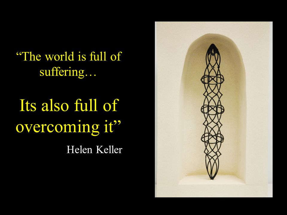 The world is full of suffering… Its also full of overcoming it Helen Keller