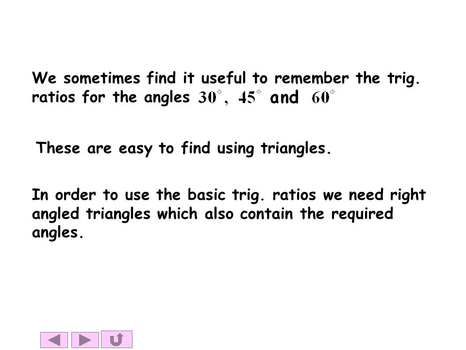 We sometimes find it useful to remember the trig. ratios for the angles