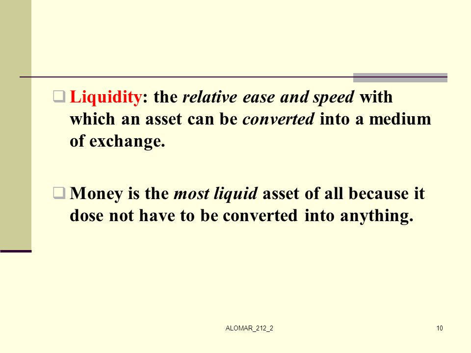 Liquidity: the relative ease and speed with which an asset can be converted into a medium of exchange.