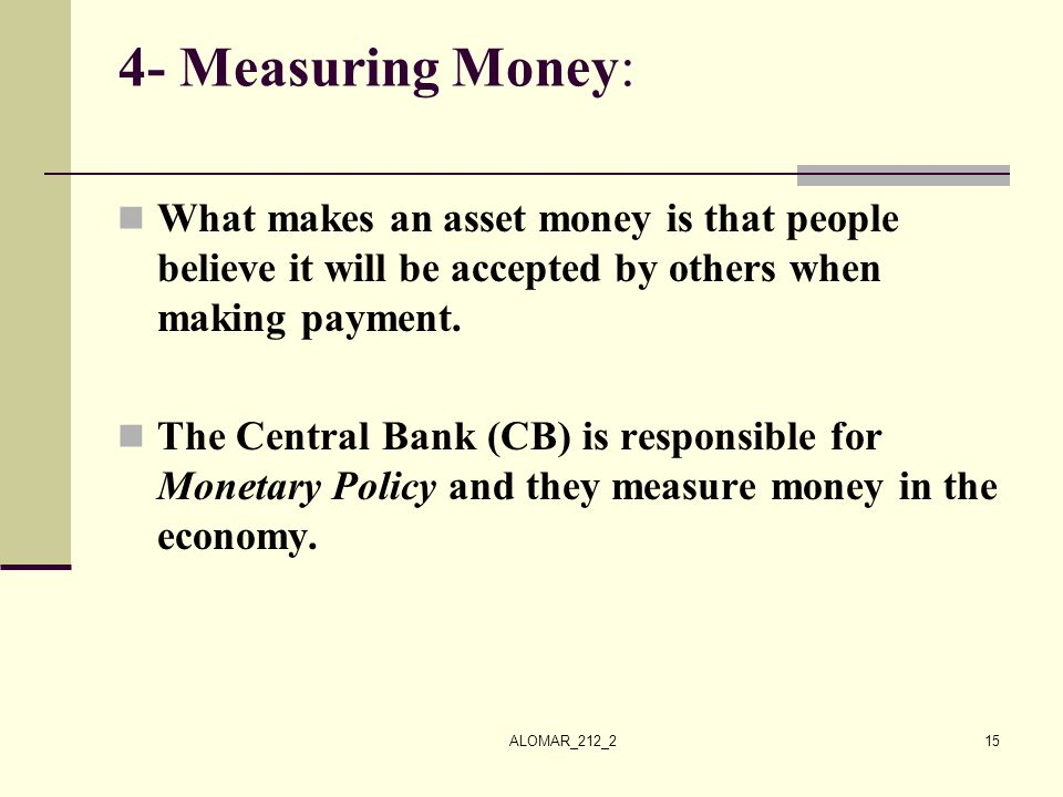 4- Measuring Money: What makes an asset money is that people believe it will be accepted by others when making payment.