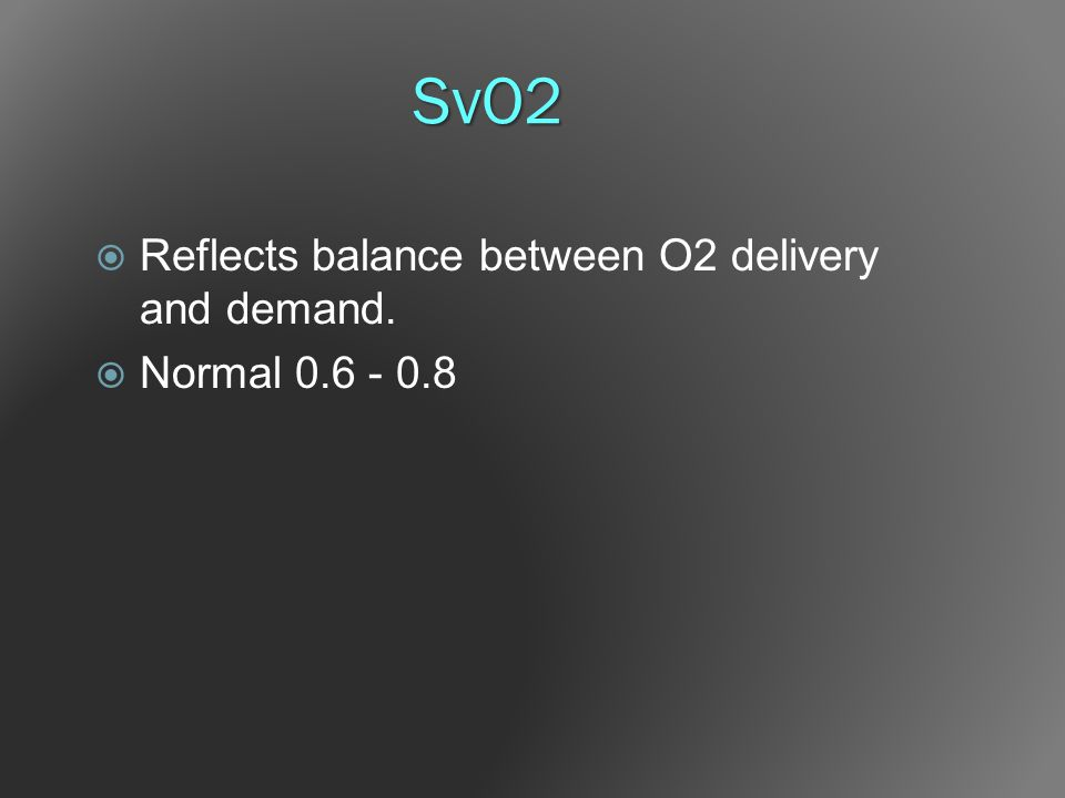 SvO2 Reflects balance between O2 delivery and demand. Normal