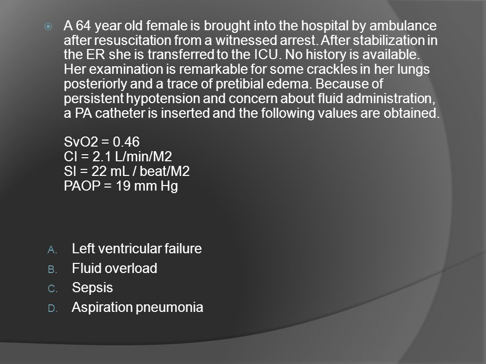 A 64 year old female is brought into the hospital by ambulance after resuscitation from a witnessed arrest. After stabilization in the ER she is transferred to the ICU. No history is available. Her examination is remarkable for some crackles in her lungs posteriorly and a trace of pretibial edema. Because of persistent hypotension and concern about fluid administration, a PA catheter is inserted and the following values are obtained. SvO2 = 0.46 CI = 2.1 L/min/M2 SI = 22 mL / beat/M2 PAOP = 19 mm Hg