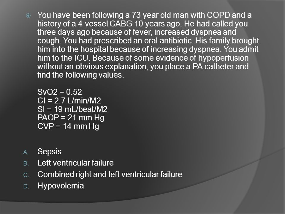 You have been following a 73 year old man with COPD and a history of a 4 vessel CABG 10 years ago. He had called you three days ago because of fever, increased dyspnea and cough. You had prescribed an oral antibiotic. His family brought him into the hospital because of increasing dyspnea. You admit him to the ICU. Because of some evidence of hypoperfusion without an obvious explanation, you place a PA catheter and find the following values. SvO2 = 0.52 CI = 2.7 L/min/M2 SI = 19 mL/beat/M2 PAOP = 21 mm Hg CVP = 14 mm Hg