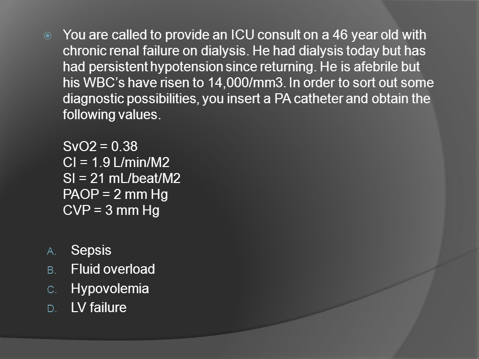 You are called to provide an ICU consult on a 46 year old with chronic renal failure on dialysis. He had dialysis today but has had persistent hypotension since returning. He is afebrile but his WBC's have risen to 14,000/mm3. In order to sort out some diagnostic possibilities, you insert a PA catheter and obtain the following values. SvO2 = 0.38 CI = 1.9 L/min/M2 SI = 21 mL/beat/M2 PAOP = 2 mm Hg CVP = 3 mm Hg