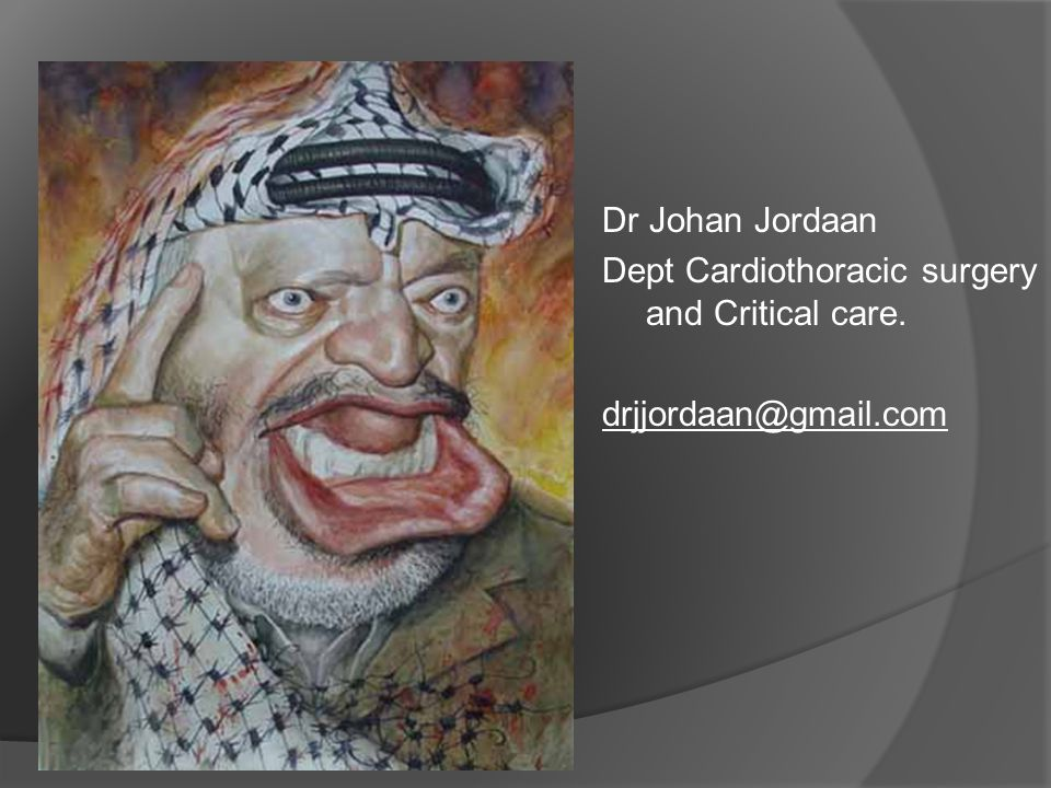 ` Dr Johan Jordaan Dept Cardiothoracic surgery and Critical care. drjjordaan@gmail.com