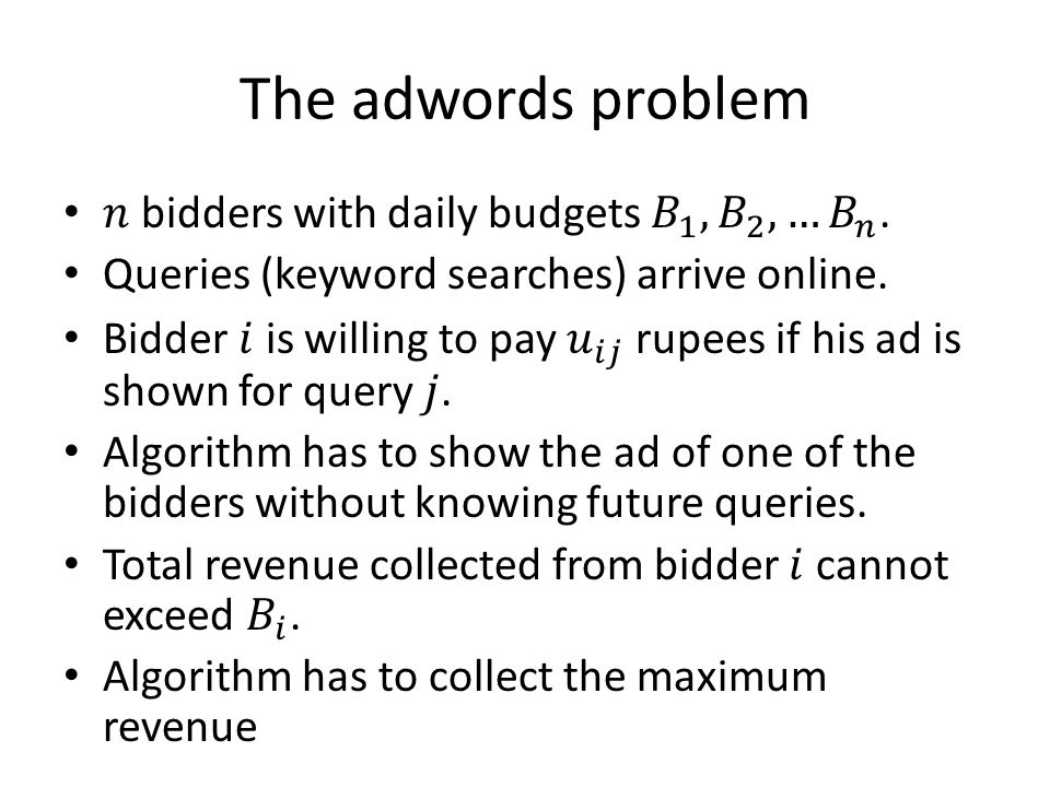 The adwords problem 𝑛 bidders with daily budgets 𝐵 1 , 𝐵 2 ,… 𝐵 𝑛 .