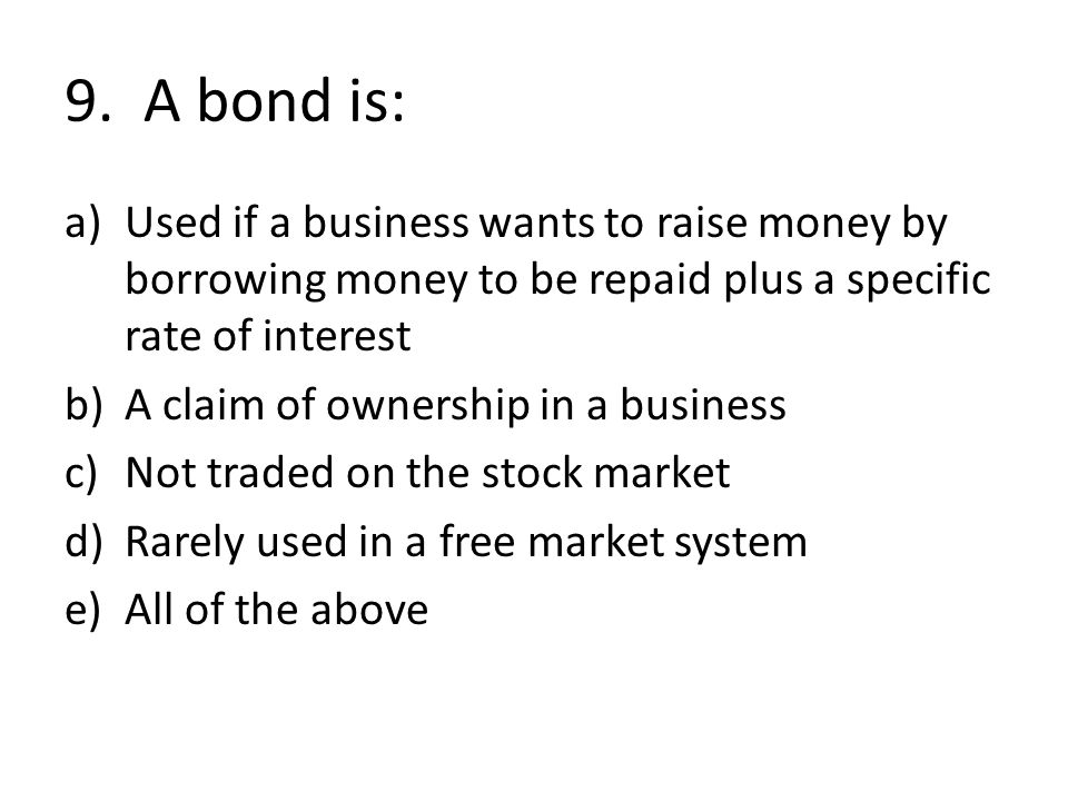 9. A bond is: Used if a business wants to raise money by borrowing money to be repaid plus a specific rate of interest.