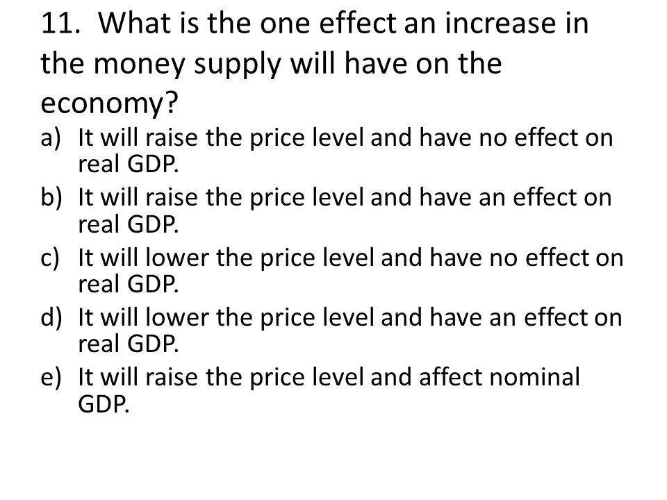 11. What is the one effect an increase in the money supply will have on the economy