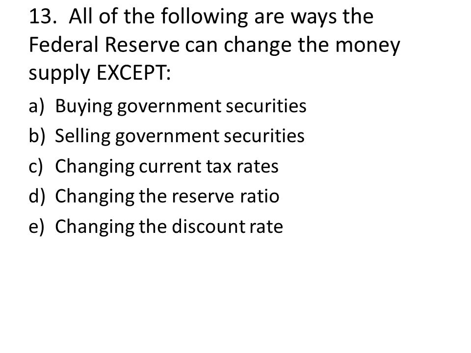 13. All of the following are ways the Federal Reserve can change the money supply EXCEPT: