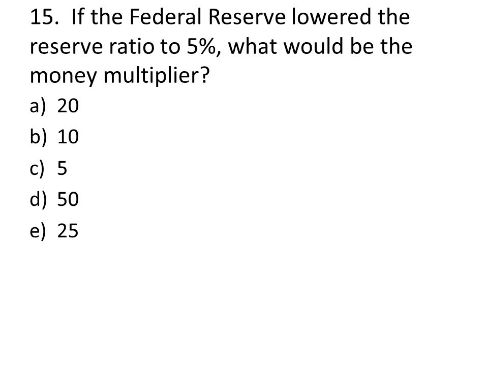 15. If the Federal Reserve lowered the reserve ratio to 5%, what would be the money multiplier