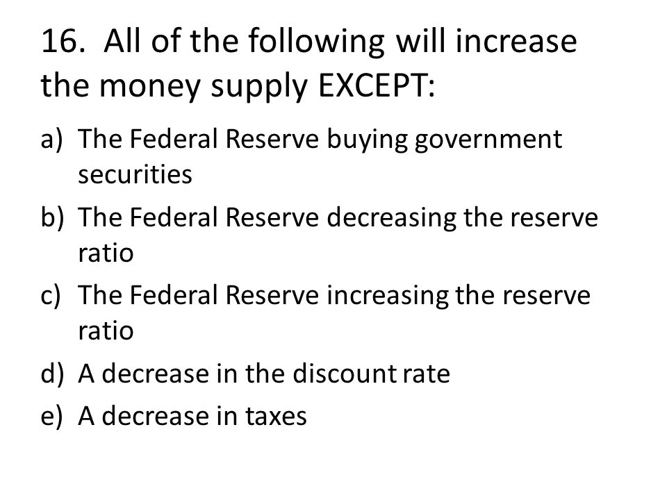 16. All of the following will increase the money supply EXCEPT: