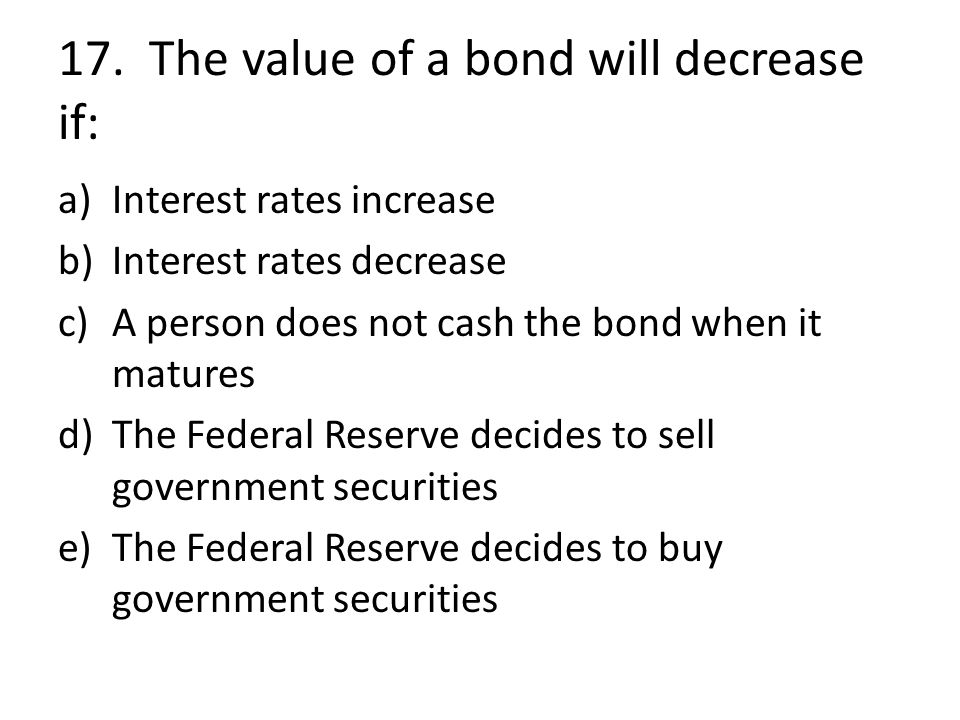 17. The value of a bond will decrease if: