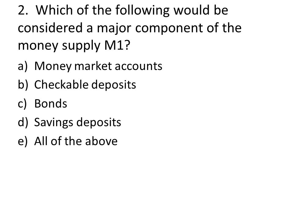 2. Which of the following would be considered a major component of the money supply M1