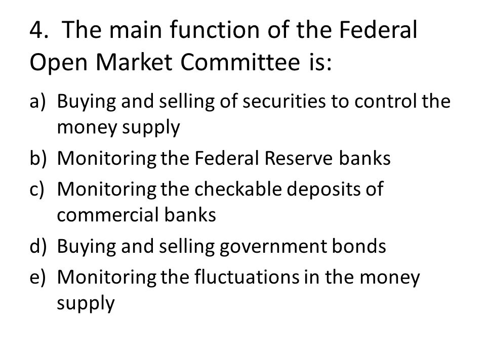 4. The main function of the Federal Open Market Committee is: