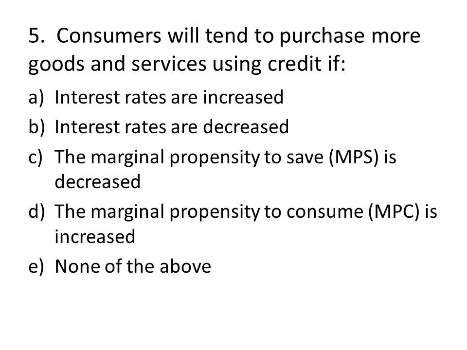 5. Consumers will tend to purchase more goods and services using credit if: