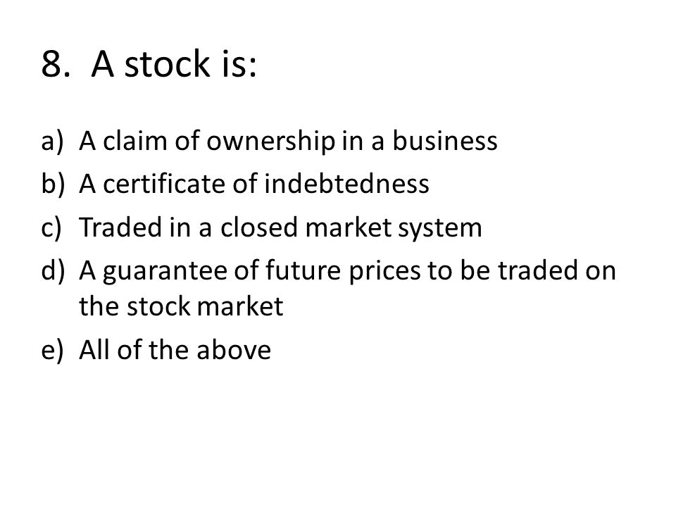 8. A stock is: A claim of ownership in a business