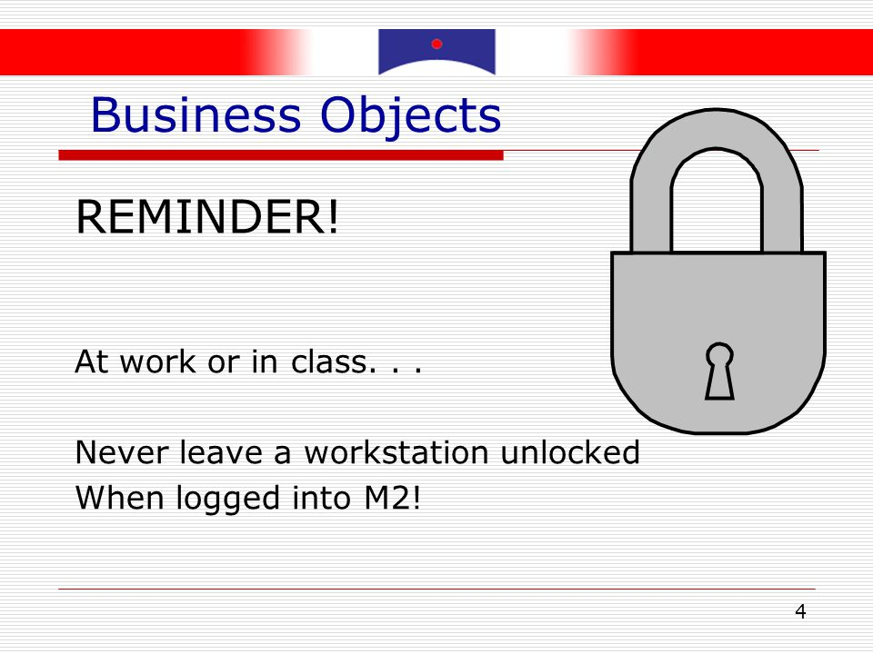 Business Objects REMINDER! At work or in class. . .