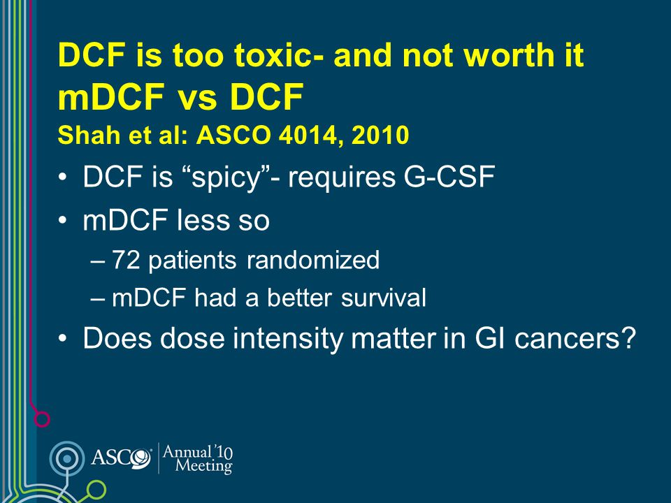 DCF is too toxic- and not worth it mDCF vs DCF Shah et al: ASCO 4014, 2010