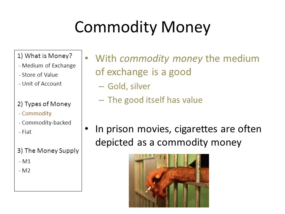 Commodity Money With commodity money the medium of exchange is a good