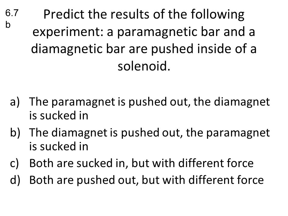 6.7b Predict the results of the following experiment: a paramagnetic bar and a diamagnetic bar are pushed inside of a solenoid.