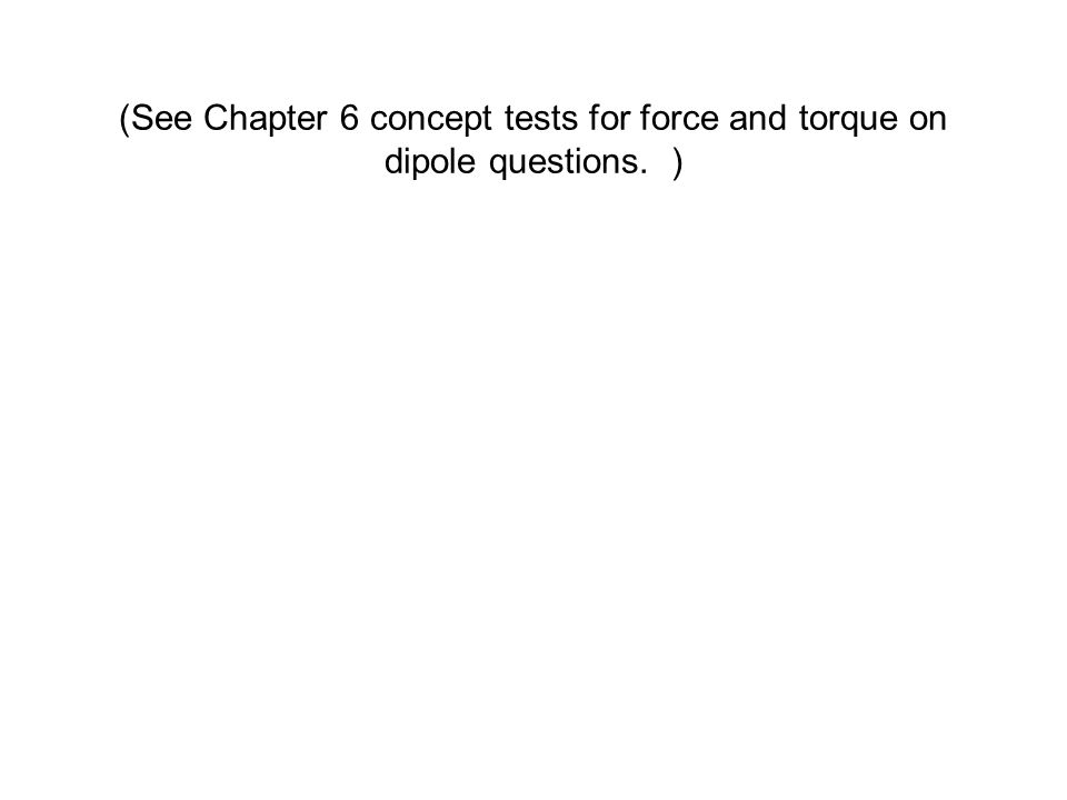 (See Chapter 6 concept tests for force and torque on dipole questions