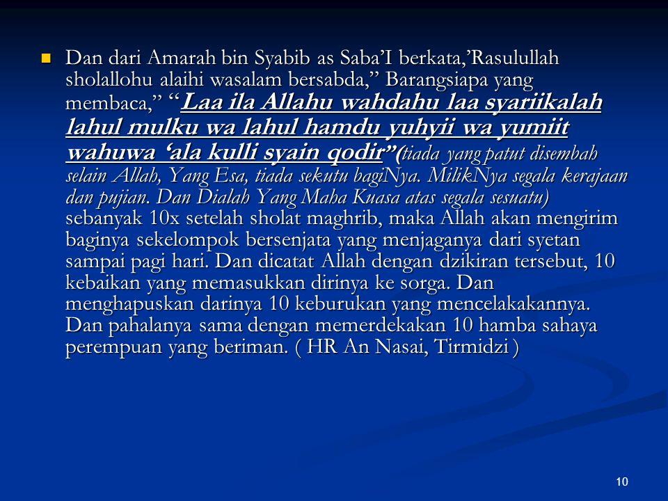 Dan dari Amarah bin Syabib as Saba'I berkata,'Rasulullah sholallohu alaihi wasalam bersabda, Barangsiapa yang membaca, Laa ila Allahu wahdahu laa syariikalah lahul mulku wa lahul hamdu yuhyii wa yumiit wahuwa 'ala kulli syain qodir (tiada yang patut disembah selain Allah, Yang Esa, tiada sekutu bagiNya.