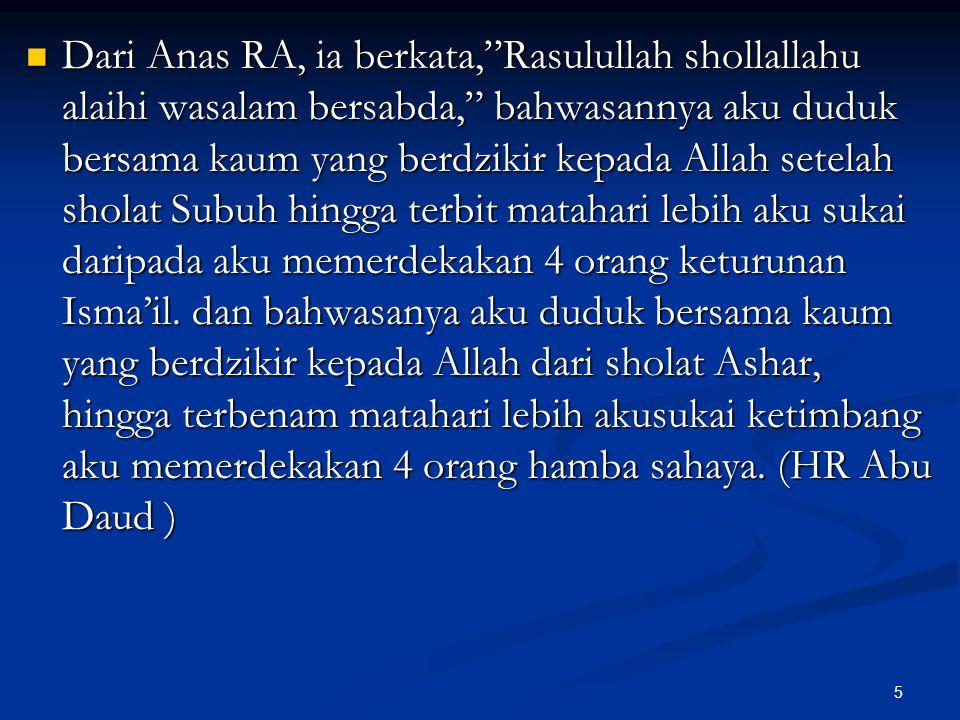 Dari Anas RA, ia berkata, Rasulullah shollallahu alaihi wasalam bersabda, bahwasannya aku duduk bersama kaum yang berdzikir kepada Allah setelah sholat Subuh hingga terbit matahari lebih aku sukai daripada aku memerdekakan 4 orang keturunan Isma'il.