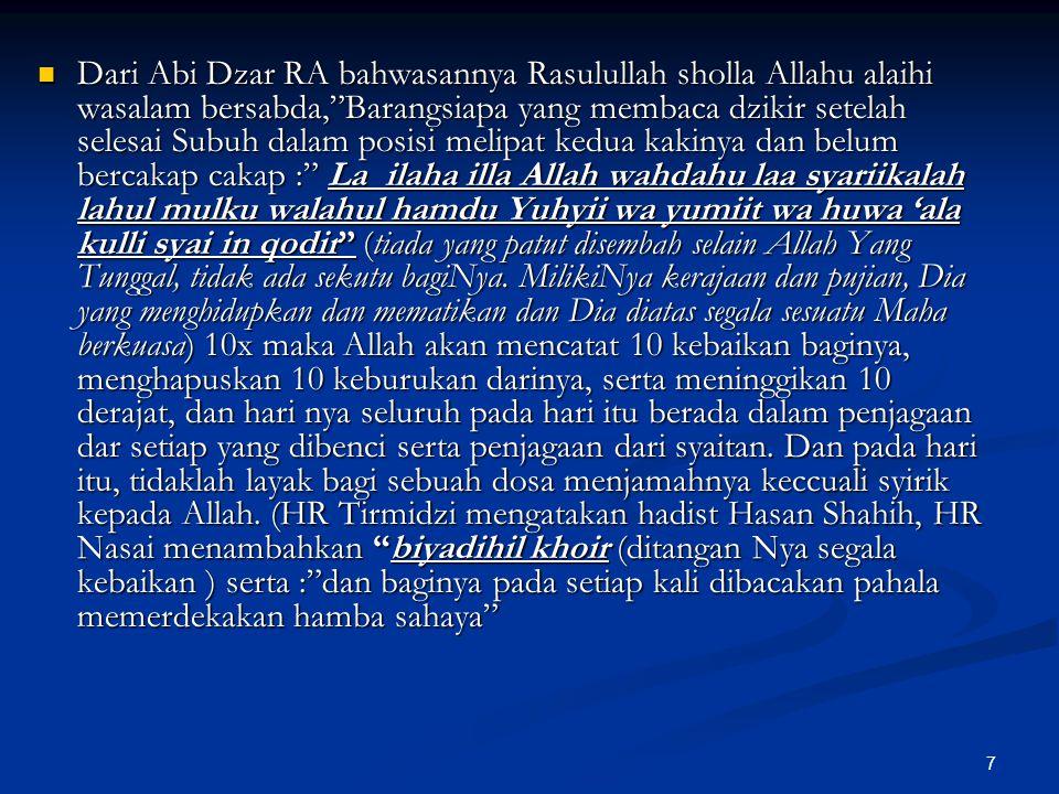 Dari Abi Dzar RA bahwasannya Rasulullah sholla Allahu alaihi wasalam bersabda, Barangsiapa yang membaca dzikir setelah selesai Subuh dalam posisi melipat kedua kakinya dan belum bercakap cakap : La ilaha illa Allah wahdahu laa syariikalah lahul mulku walahul hamdu Yuhyii wa yumiit wa huwa 'ala kulli syai in qodir (tiada yang patut disembah selain Allah Yang Tunggal, tidak ada sekutu bagiNya.