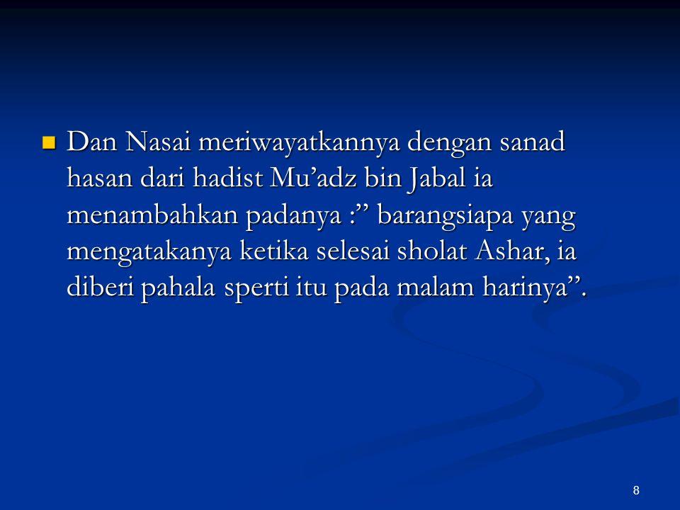 Dan Nasai meriwayatkannya dengan sanad hasan dari hadist Mu'adz bin Jabal ia menambahkan padanya : barangsiapa yang mengatakanya ketika selesai sholat Ashar, ia diberi pahala sperti itu pada malam harinya .