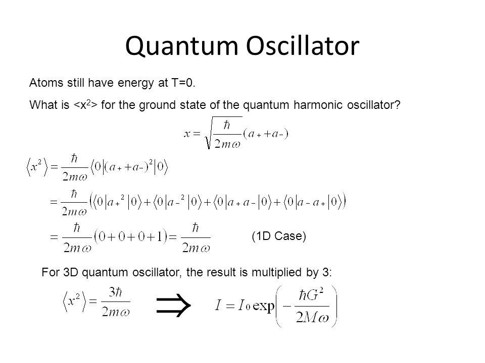 ⇒ Quantum Oscillator Atoms still have energy at T=0.