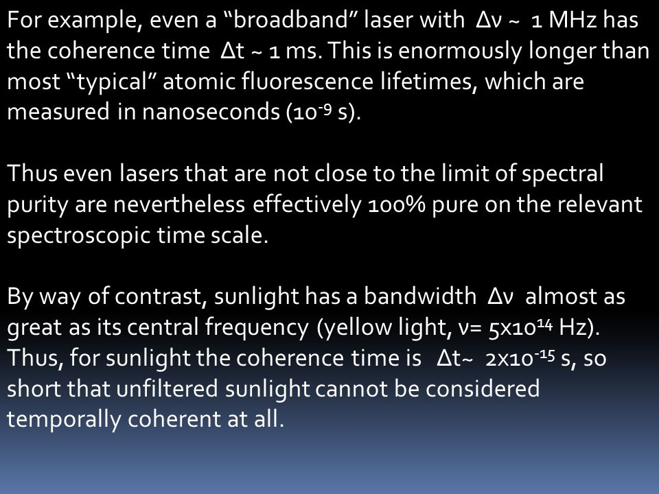 For example, even a broadband laser with Δν ~ 1 MHz has the coherence time Δt ~ 1 ms. This is enormously longer than most typical atomic fluorescence lifetimes, which are measured in nanoseconds (10-9 s).