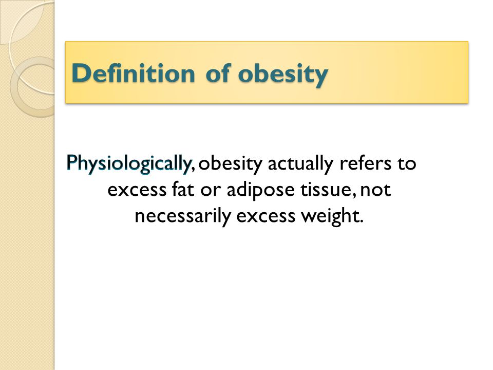 Definition of obesity Physiologically, obesity actually refers to excess fat or adipose tissue, not necessarily excess weight.